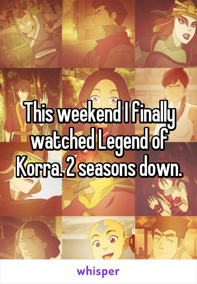 This weekend I finally watched Legend of Korra. 2 seasons down.