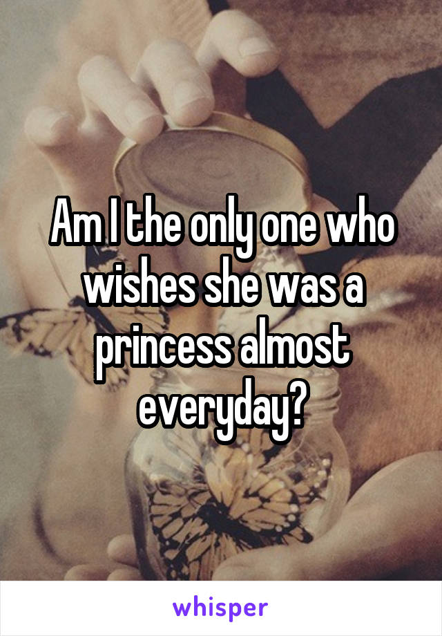Am I the only one who wishes she was a princess almost everyday?