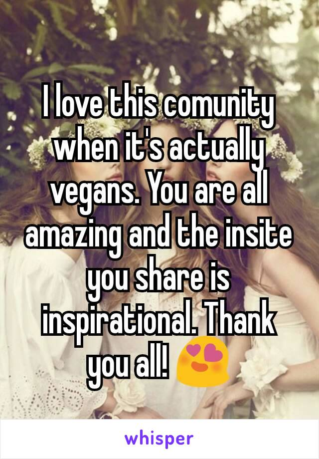 I love this comunity when it's actually vegans. You are all amazing and the insite you share is inspirational. Thank you all! 😍