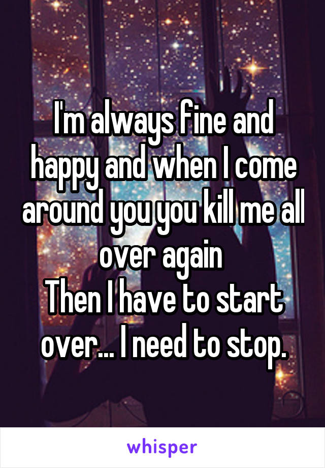 I'm always fine and happy and when I come around you you kill me all over again  Then I have to start over... I need to stop.