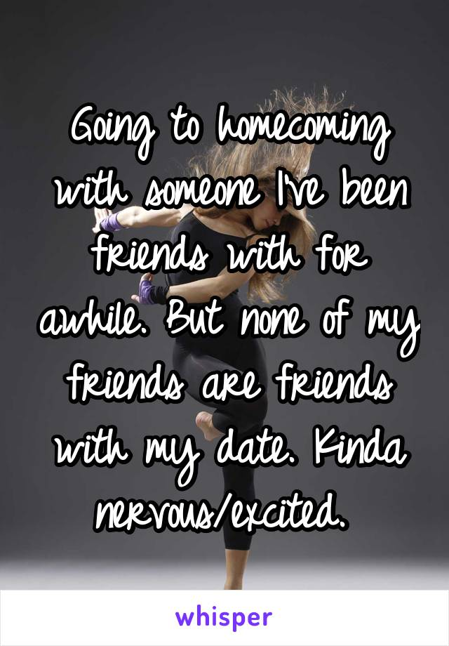Going to homecoming with someone I've been friends with for awhile. But none of my friends are friends with my date. Kinda nervous/excited.