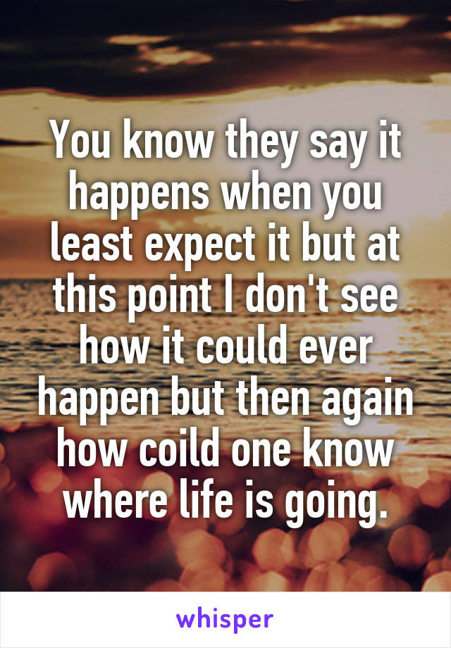 You know they say it happens when you least expect it but at this point I don't see how it could ever happen but then again how coild one know where life is going.