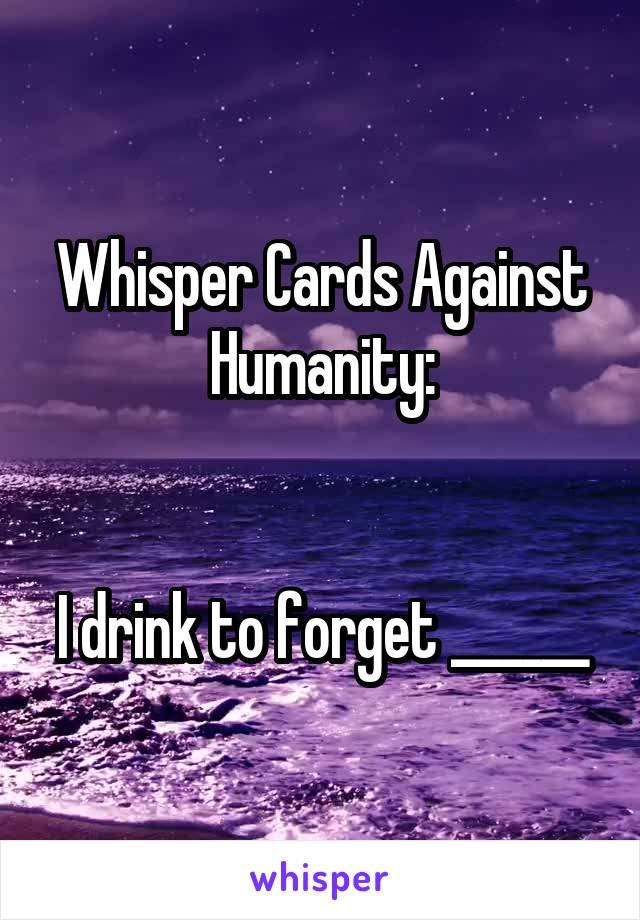 Whisper Cards Against Humanity:   I drink to forget ______