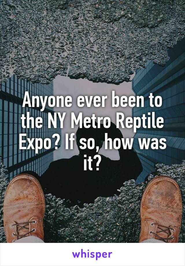 Anyone ever been to the NY Metro Reptile Expo? If so, how was it?