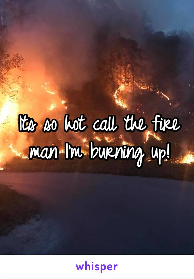 Its so hot call the fire man I'm burning up!