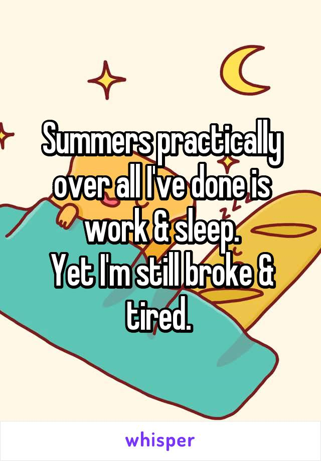 Summers practically over all I've done is work & sleep. Yet I'm still broke & tired.