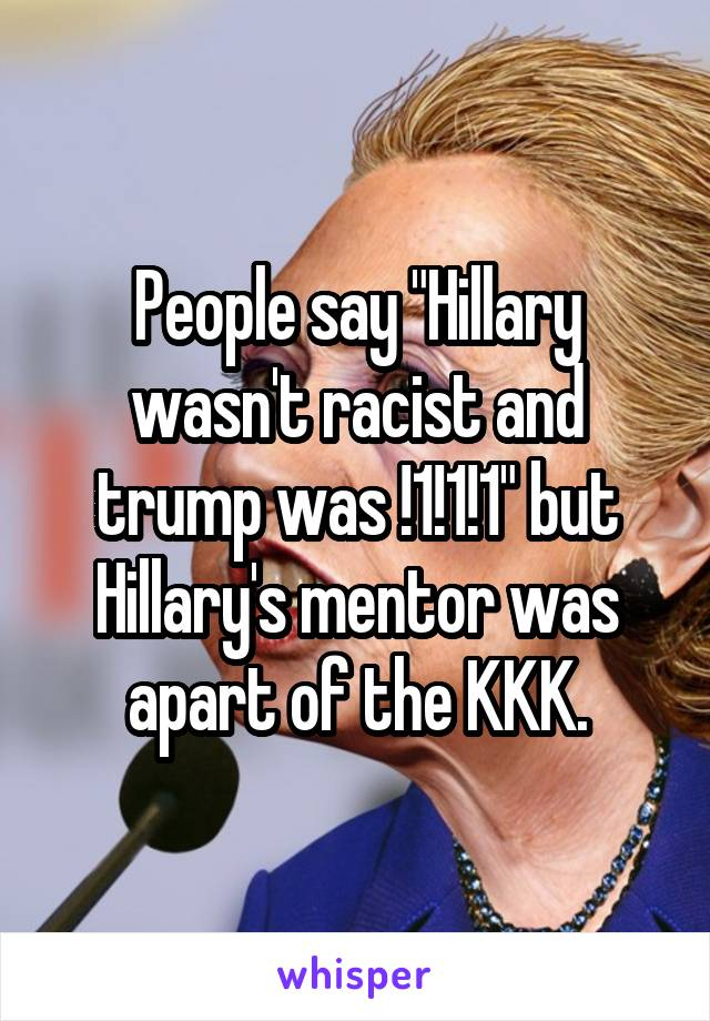 """People say """"Hillary wasn't racist and trump was !1!1!1"""" but Hillary's mentor was apart of the KKK."""