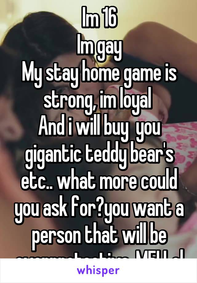 Im 16  Im gay My stay home game is strong, im loyal  And i will buy  you gigantic teddy bear's etc.. what more could you ask for?you want a person that will be overprotective..ME! Lol