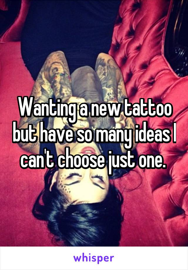 Wanting a new tattoo but have so many ideas I can't choose just one.