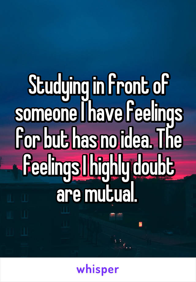 Studying in front of someone I have feelings for but has no idea. The feelings I highly doubt are mutual.