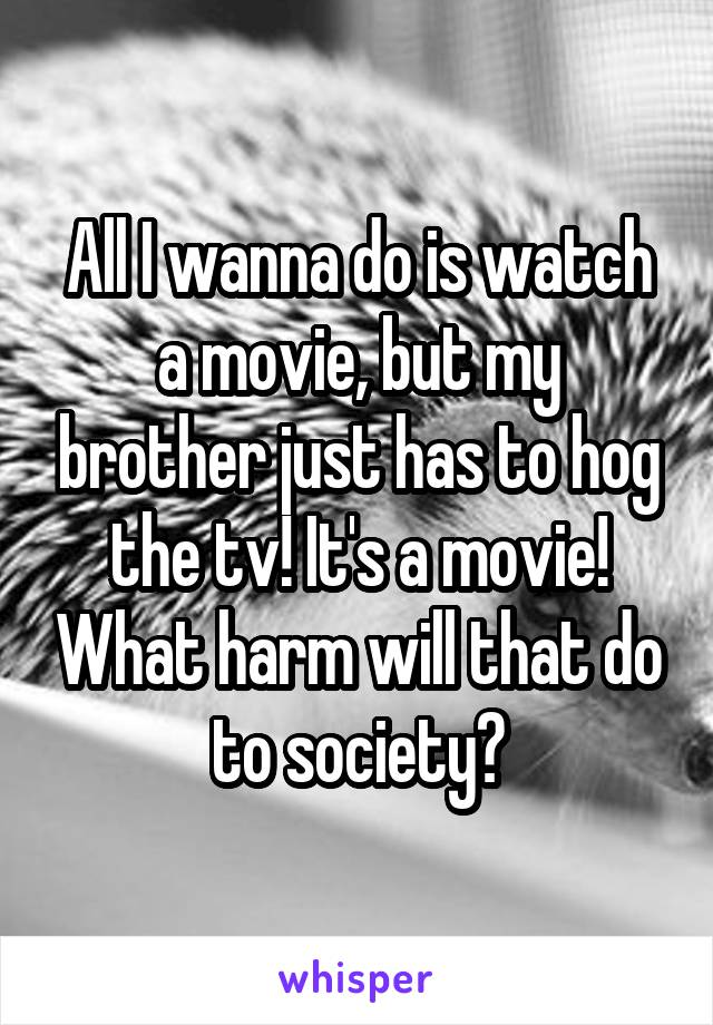 All I wanna do is watch a movie, but my brother just has to hog the tv! It's a movie! What harm will that do to society?