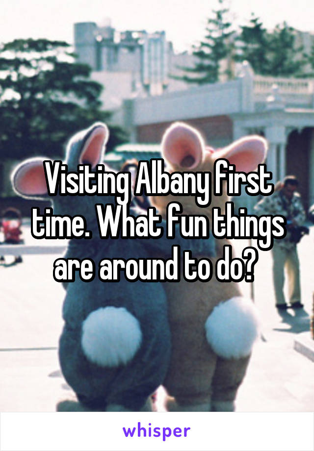 Visiting Albany first time. What fun things are around to do?