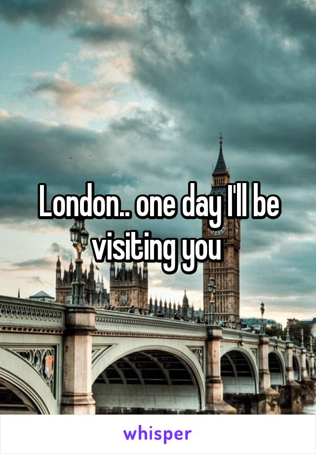 London.. one day I'll be visiting you