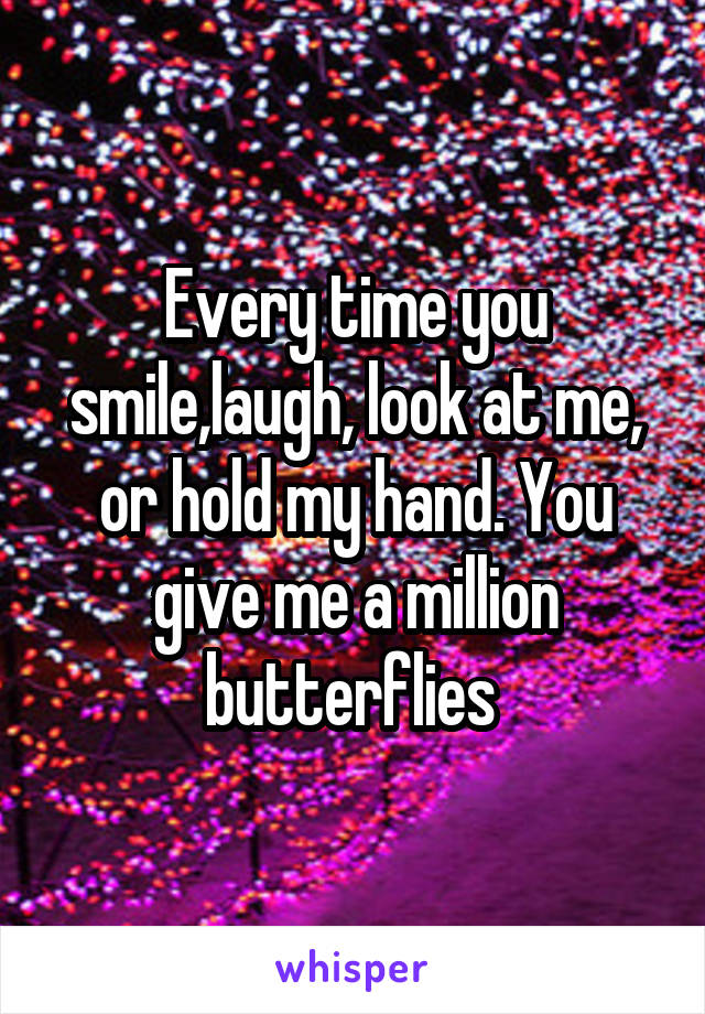 Every time you smile,laugh, look at me, or hold my hand. You give me a million butterflies