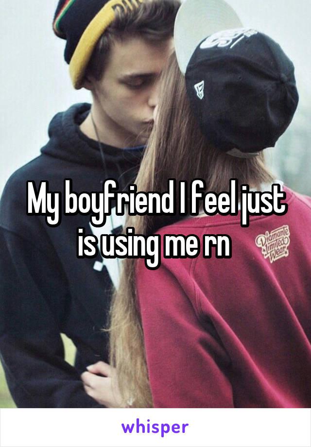 My boyfriend I feel just is using me rn