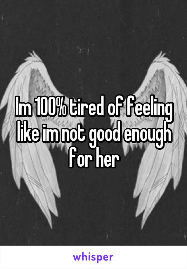 Im 100% tired of feeling like im not good enough for her