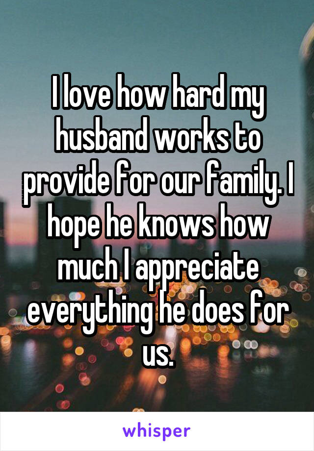 I love how hard my husband works to provide for our family. I hope he knows how much I appreciate everything he does for us.