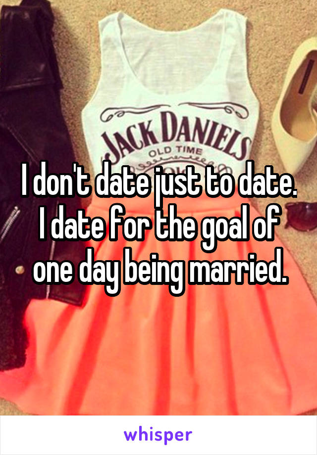 I don't date just to date. I date for the goal of one day being married.