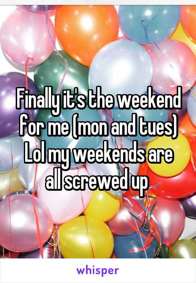 Finally it's the weekend for me (mon and tues) Lol my weekends are all screwed up