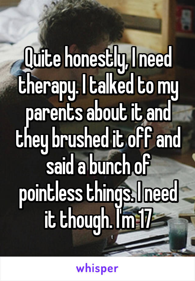 Quite honestly, I need therapy. I talked to my parents about it and they brushed it off and said a bunch of pointless things. I need it though. I'm 17