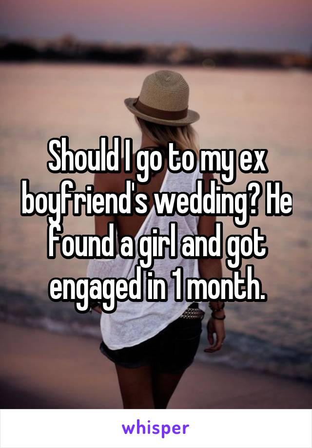 Should I go to my ex boyfriend's wedding? He found a girl and got engaged in 1 month.