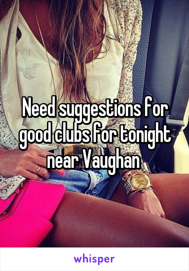Need suggestions for good clubs for tonight near Vaughan