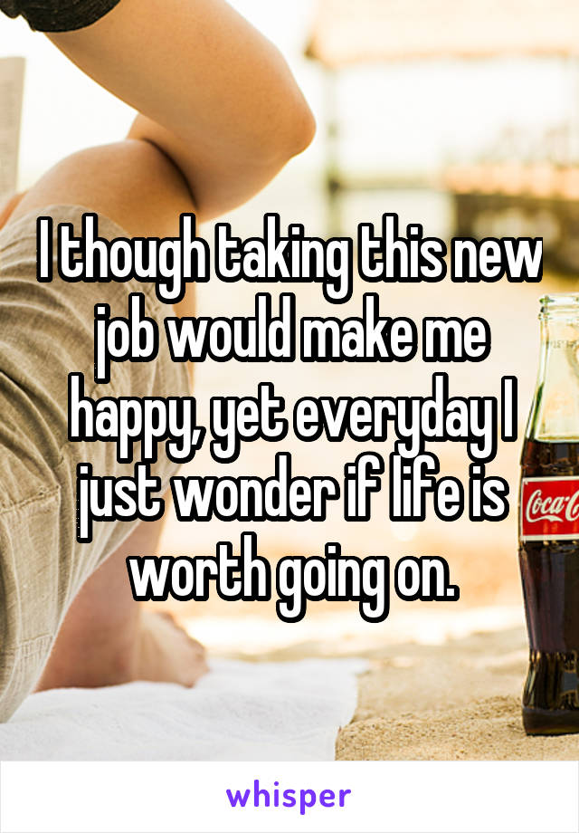 I though taking this new job would make me happy, yet everyday I just wonder if life is worth going on.