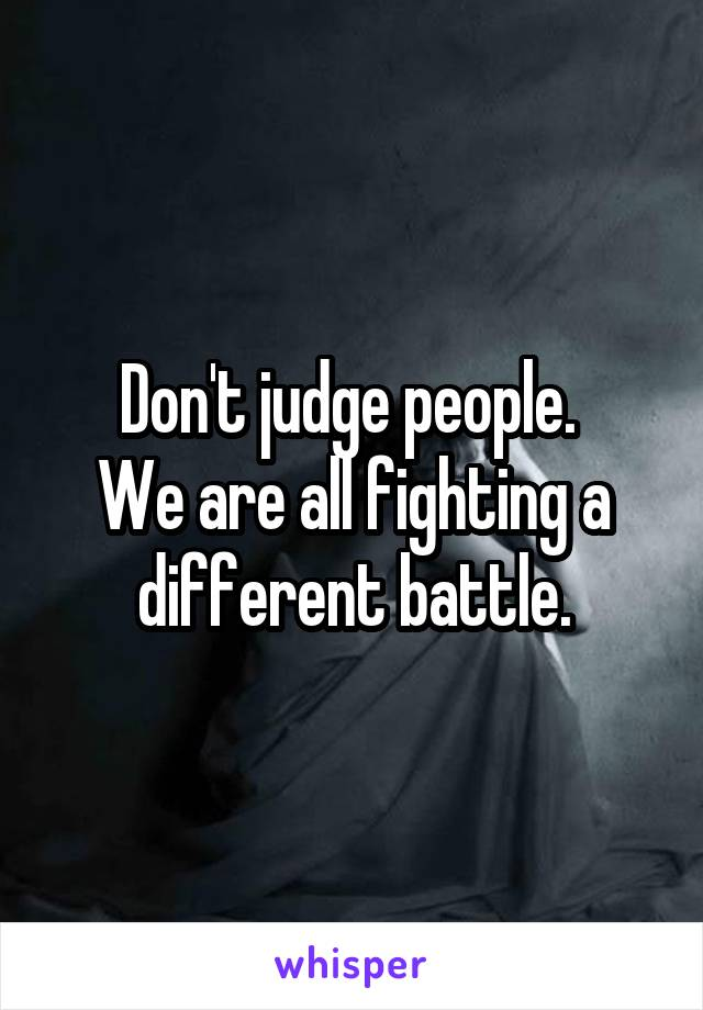 Don't judge people.  We are all fighting a different battle.