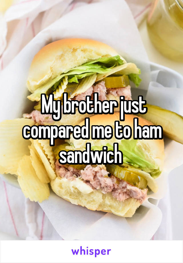 My brother just compared me to ham sandwich