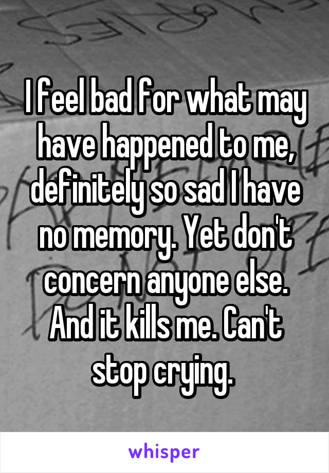 I feel bad for what may have happened to me, definitely so sad I have no memory. Yet don't concern anyone else. And it kills me. Can't stop crying.