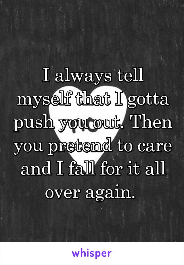 I always tell myself that I gotta push you out. Then you pretend to care and I fall for it all over again.