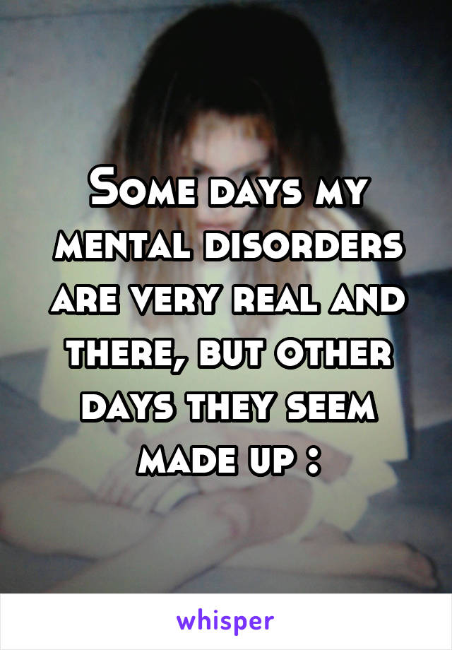 Some days my mental disorders are very real and there, but other days they seem made up :\