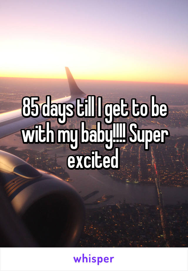 85 days till I get to be with my baby!!!! Super excited