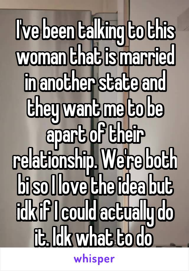 I've been talking to this woman that is married in another state and they want me to be apart of their relationship. We're both bi so I love the idea but idk if I could actually do it. Idk what to do