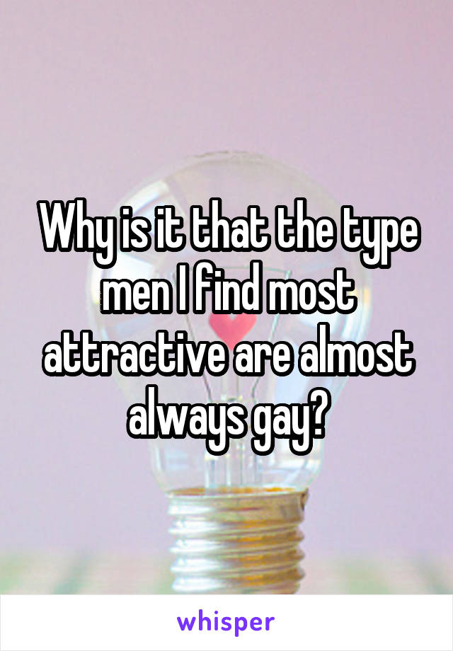 Why is it that the type men I find most attractive are almost always gay?