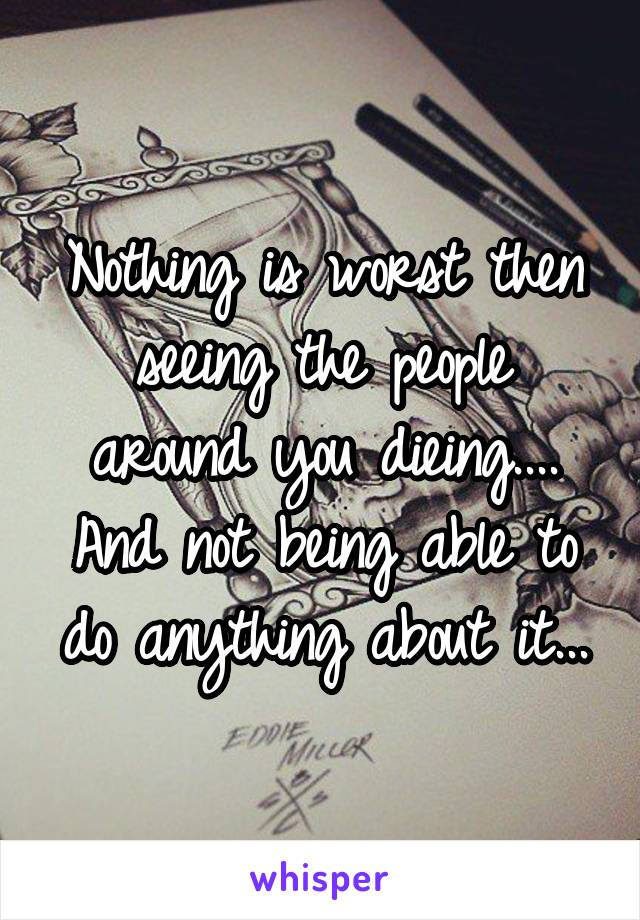 Nothing is worst then seeing the people around you dieing.... And not being able to do anything about it...