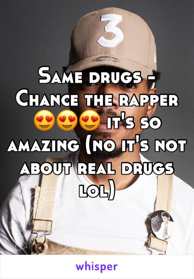 Same drugs - Chance the rapper 😍😍😍 it's so amazing (no it's not about real drugs lol)