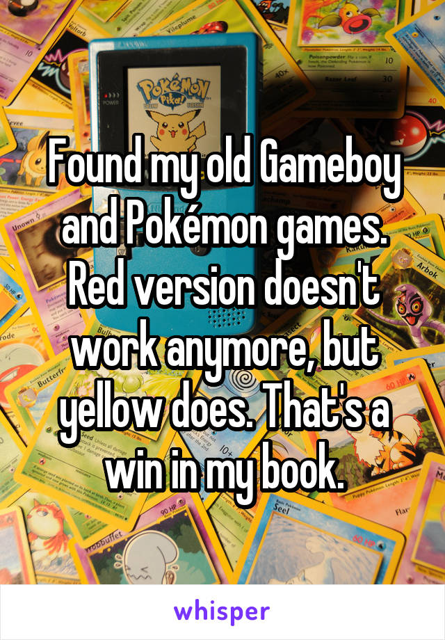 Found my old Gameboy and Pokémon games. Red version doesn't work anymore, but yellow does. That's a win in my book.