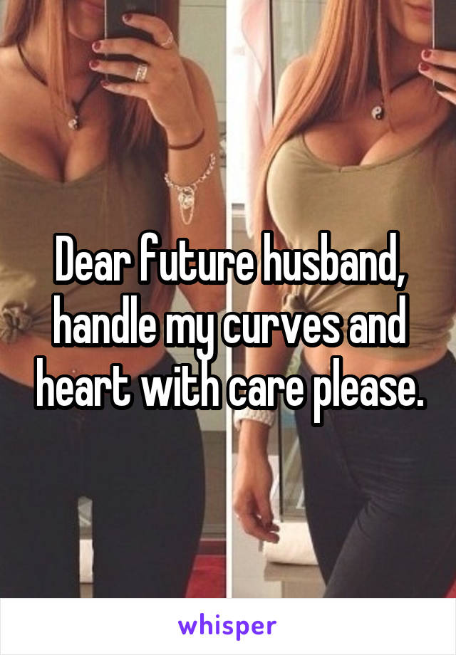 Dear future husband, handle my curves and heart with care please.