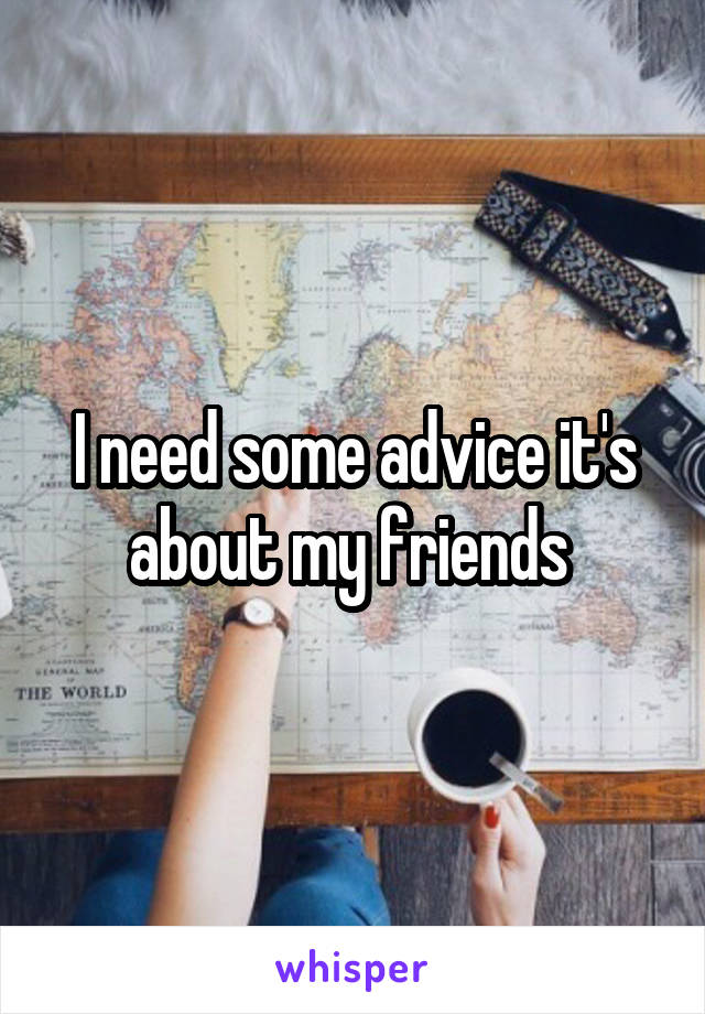 I need some advice it's about my friends