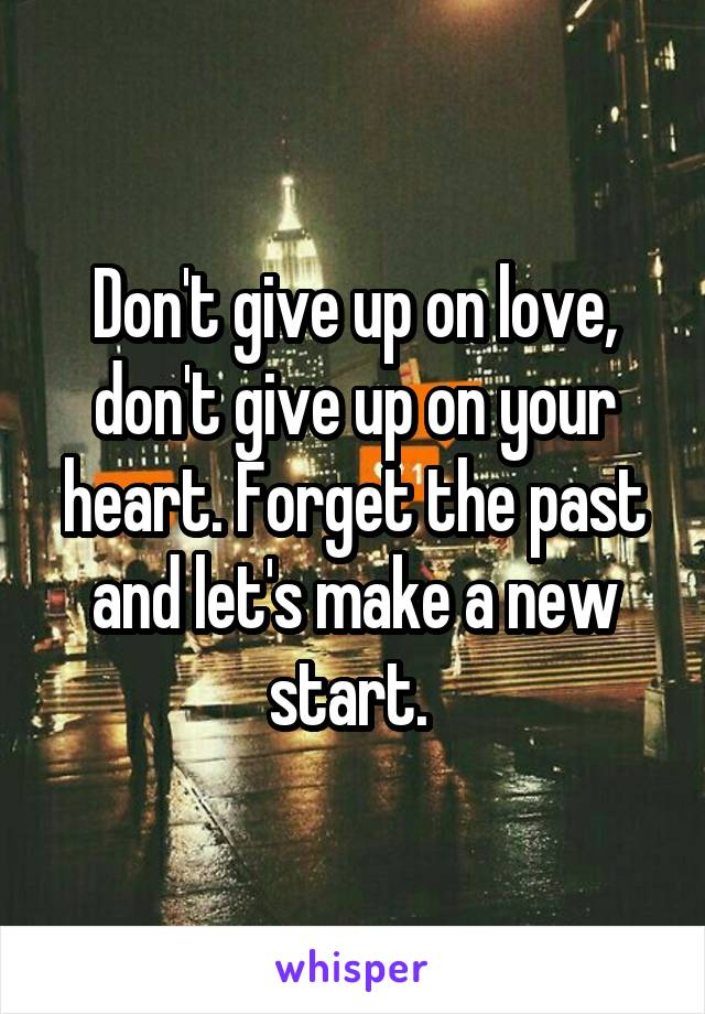 Don't give up on love, don't give up on your heart. Forget the past and let's make a new start.