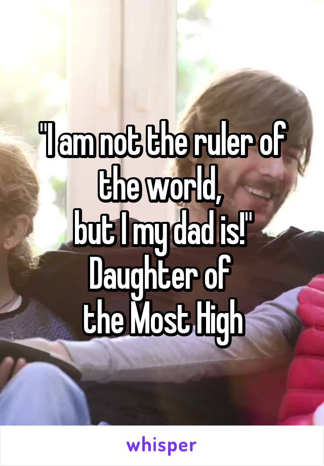 """I am not the ruler of the world,  but I my dad is!"" Daughter of  the Most High"