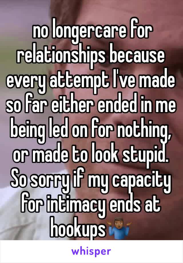 no longercare for relationships because every attempt I've made so far either ended in me being led on for nothing, or made to look stupid. So sorry if my capacity for intimacy ends at hookups🤷🏾♂️