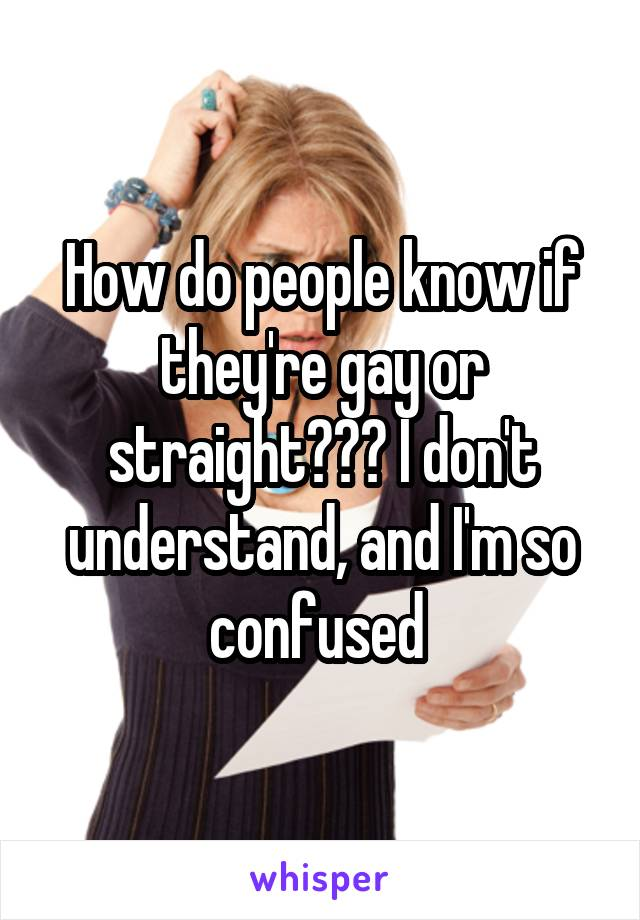 How do people know if they're gay or straight??? I don't understand, and I'm so confused