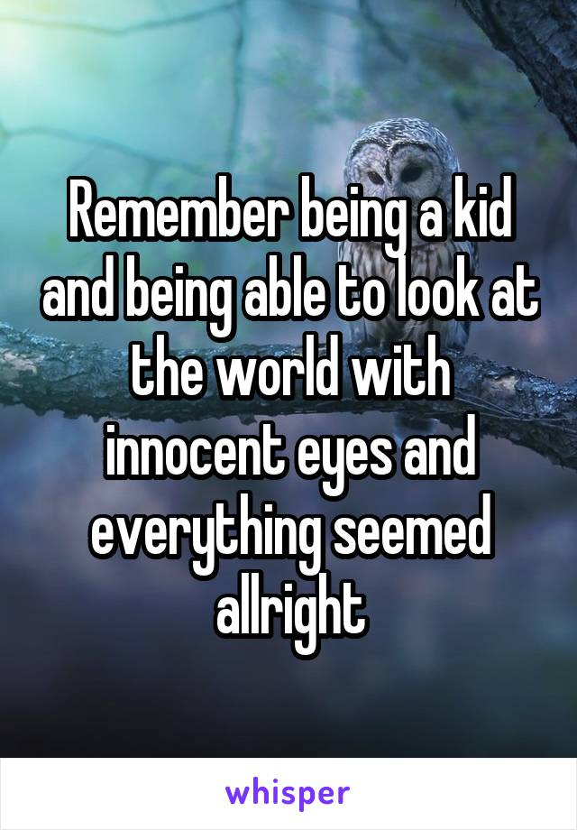 Remember being a kid and being able to look at the world with innocent eyes and everything seemed allright