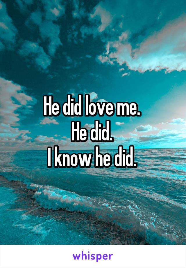 He did love me.  He did.  I know he did.