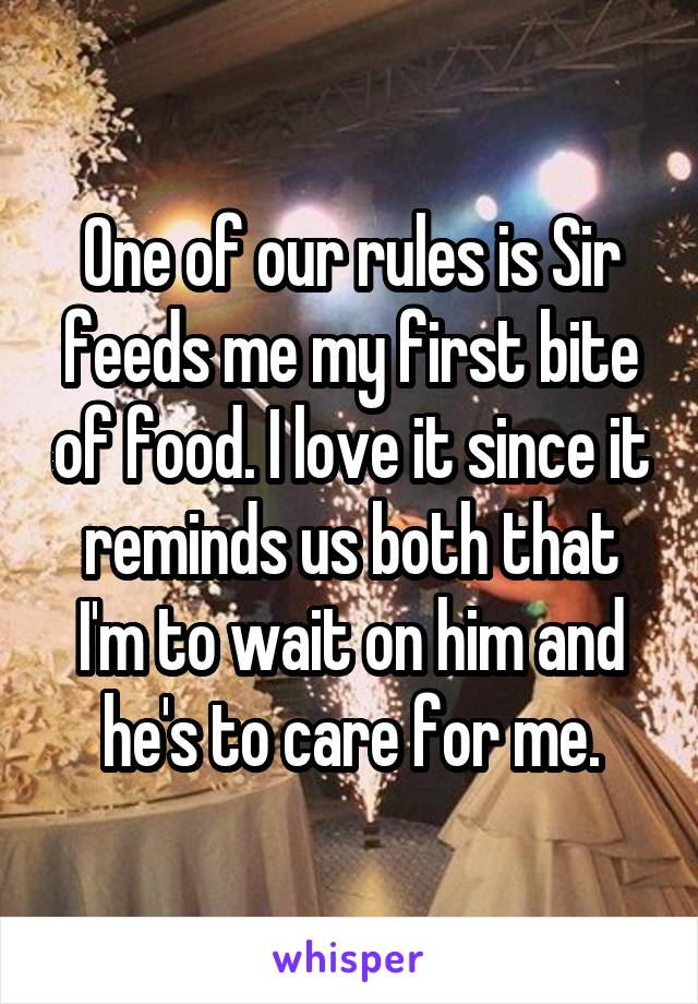 One of our rules is Sir feeds me my first bite of food. I love it since it reminds us both that I'm to wait on him and he's to care for me.