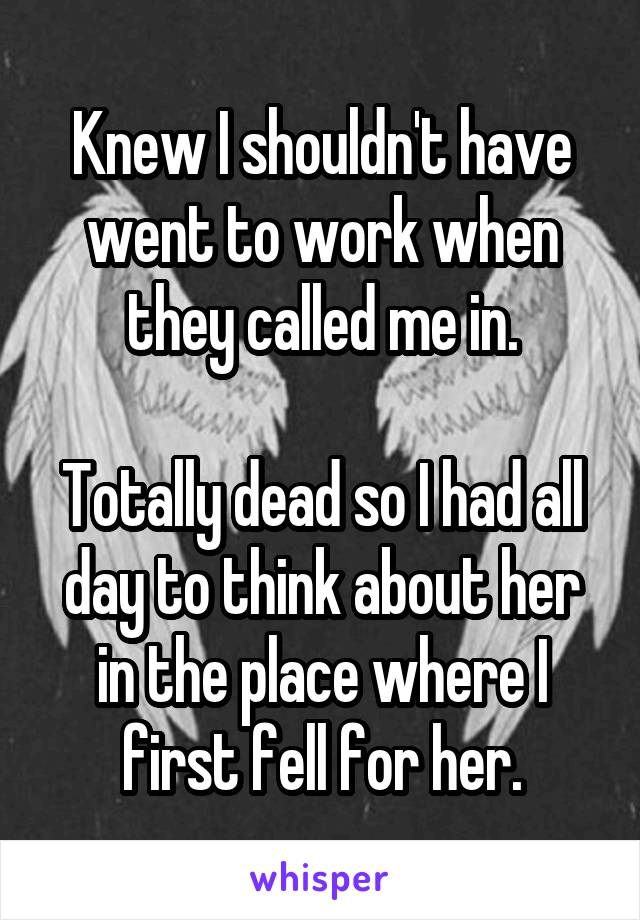 Knew I shouldn't have went to work when they called me in.  Totally dead so I had all day to think about her in the place where I first fell for her.