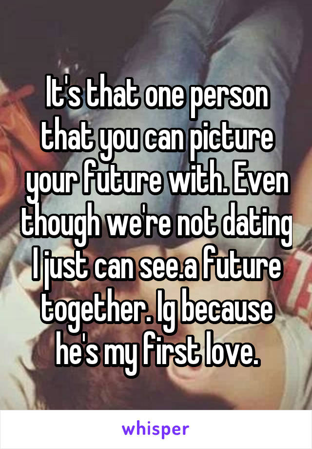 It's that one person that you can picture your future with. Even though we're not dating I just can see.a future together. Ig because he's my first love.