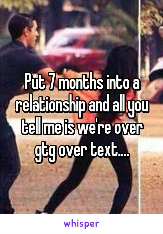 Put 7 months into a relationship and all you tell me is we're over gtg over text....
